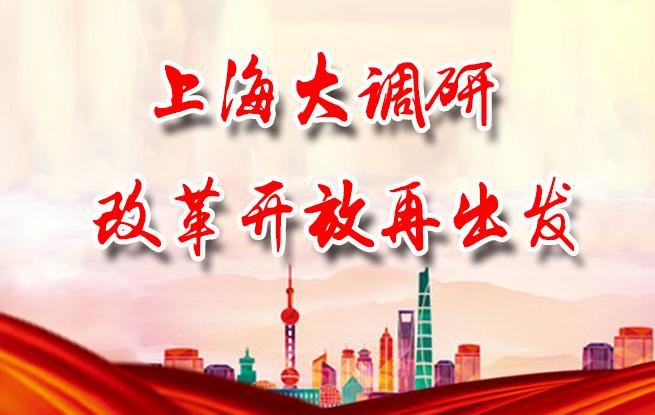 【专题】上海大调研 改革开放再出发